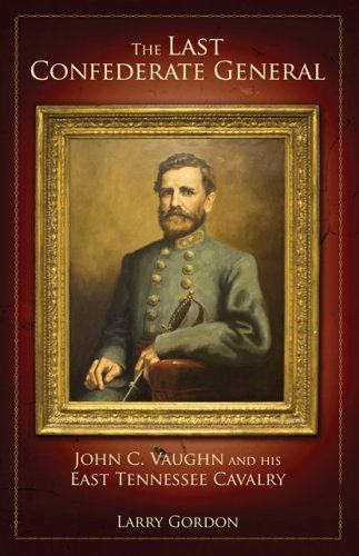 The Last Confederate General: John C. Vaughn and His East Tennessee Cavalry